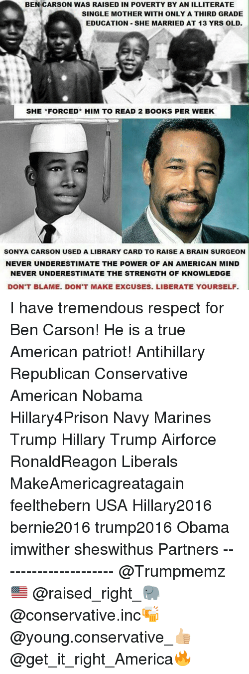 Hillary2016: BEN CARSON WAS RAISED IN POVERTY BY AN ILLITERATE  SINGLE MOTHER WITH ONLY A THIRD GRADE  EDUCATION -SHE MARRIED AT 13 YRS OLD.  SHE FORCED* HIM TO READ 2 BOOKS PER WEEK  SONYA CARSON USED A LIBRARY CARD TO RAISE A BRAIN SURGEON  NEVER UNDERESTIMATE THE POWER OF AN AMERICAN MIND  NEVER UNDERESTIMATE THE STRENGTH OF KNOWLEDGE  DON'T BLAME. DON'T MAKE EXCUSES. LIBERATE YOURSELF I have tremendous respect for Ben Carson! He is a true American patriot! Antihillary Republican Conservative American Nobama Hillary4Prison Navy Marines Trump Hillary Trump Airforce RonaldReagon Liberals MakeAmericagreatagain feelthebern USA Hillary2016 bernie2016 trump2016 Obama imwither sheswithus Partners --------------------- @Trumpmemz🇺🇸 @raised_right_🐘 @conservative.inc🍻 @young.conservative_👍🏼 @get_it_right_America🔥