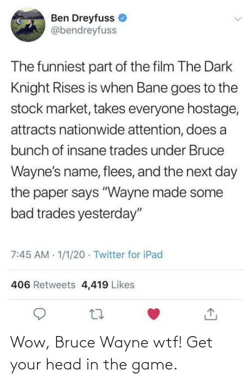 "ben: Ben Dreyfuss  @bendreyfuss  The funniest part of the film The Dark  Knight Rises is when Bane goes to the  stock market, takes everyone hostage,  attracts nationwide attention, does a  bunch of insane trades under Bruce  Wayne's name, flees, and the next day  the paper says ""Wayne made some  bad trades yesterday""  7:45 AM 1/1/20 · Twitter for iPad  406 Retweets 4,419 Likes Wow, Bruce Wayne wtf! Get your head in the game."