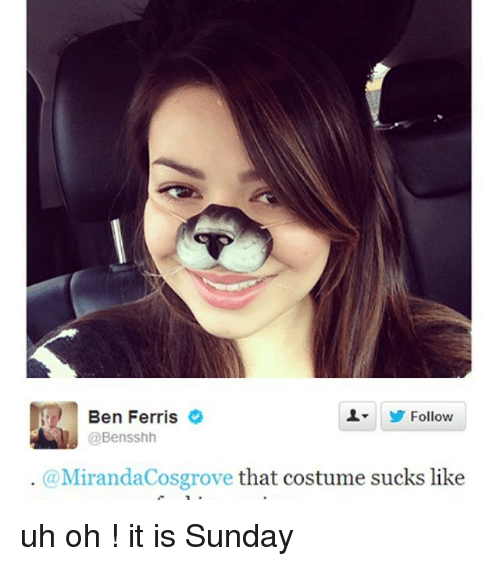 Ironic, Sunday, and Like: Ben Ferris  Follow  @Bensshh  @MirandaCosgrove  that costume sucks like uh oh ! it is Sunday