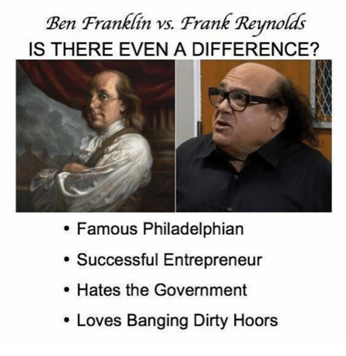 Ben Franklin, Memes, and Dirty: Ben Franklin vs. Frank Reynolds  IS THERE EVEN A DIFFERENCE?  Famous Philadelphian  Successful Entrepreneur  Hates the Government  Loves Banging Dirty Hoors
