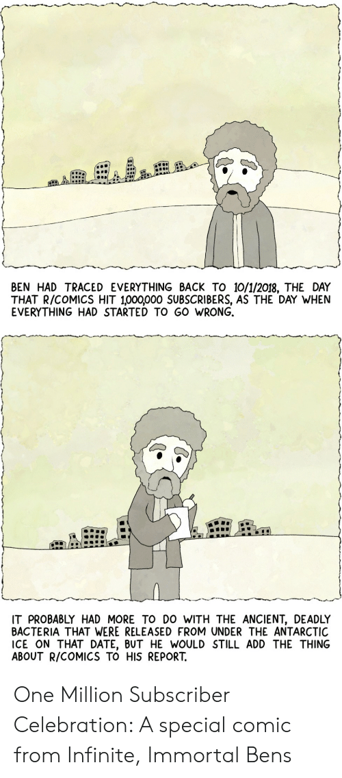 antarctic: BEN HAD TRACED EVERYTHING BACK TO 10/1/2018, THE DAY  THAT R/COMICS HIT 1,000,000 SUBSCRIBERS, AS THE DAY WHEN  EVERYTHING HAD STARTED TO GO WRONG.  IT PROBABLY HAD MORE TO DO WITH THE ANCIENT, DEADLY  BACTERIA THAT WERE RELEASED FROM UNDER THE ANTARCTIC  ICE ON THAT DATE, BUT HE WOULD STILL ADD THE THING  ABOUT R/COMICS TO HIS REPORT. One Million Subscriber Celebration: A special comic from Infinite, Immortal Bens