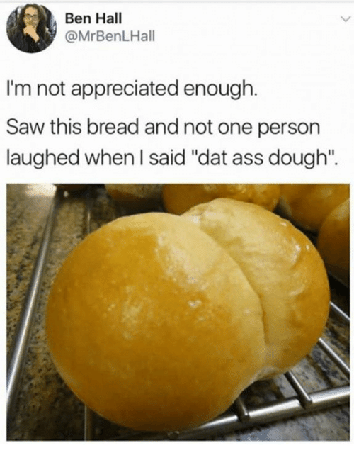 "Doughe: Ben Hall  @MrBenLHall  I'm not appreciated enough.  im not appreciated en  Saw this bread and not one person  laughed when l said ""dat ass dough""."