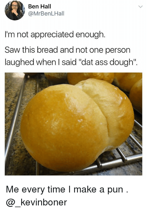 "Doughe: Ben Hall  @MrBenLHall  I'm not appreciated enough.  Saw this bread and not one person  laughed when I said ""dat ass dough"". Me every time I make a pun . @_kevinboner"