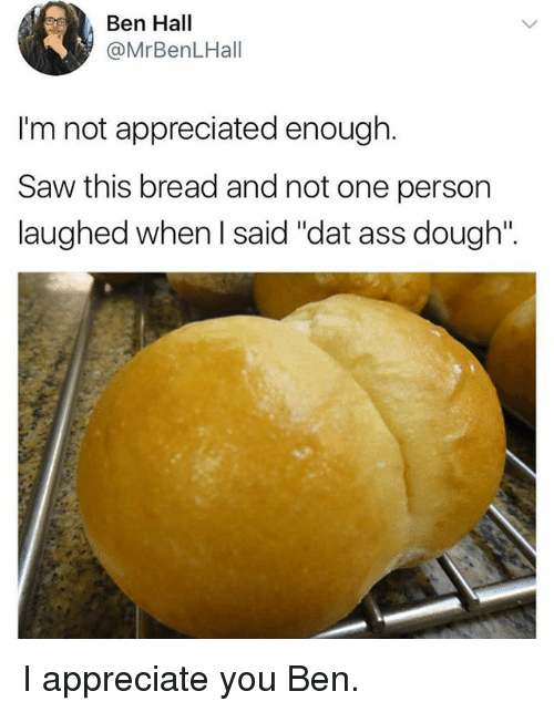 "Doughe: Ben Hall  @MrBenLHall  I'm not appreciated enough.  Saw this bread and not one person  laughed when l said ""dat ass dough"". I appreciate you Ben."