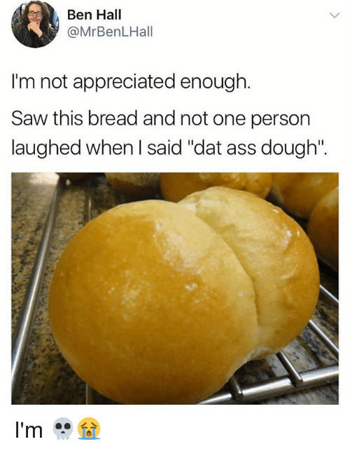 "Doughe: Ben Hall  @MrBenLHall  I'm not appreciated enough.  Saw this bread and not one person  laughed when l said ""dat ass dough"". I'm 💀😭"
