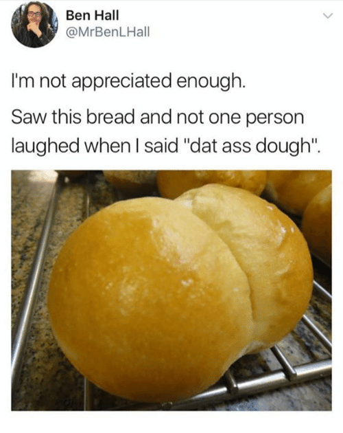"Doughe: Ben Hall  @MrBenLHall  I'm not appreciated enough.  Saw this bread and not one person  laughed when I said ""dat ass dough""."