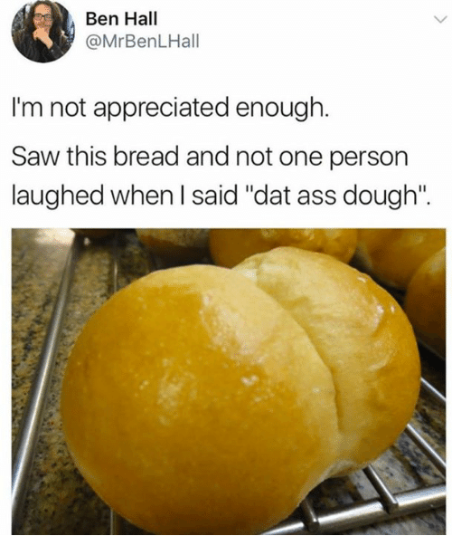 "Doughe: Ben Hall  @MrBenLHall  I'm not appreciated enough  Saw this bread and not one person  laughed when I said ""dat ass dough""."