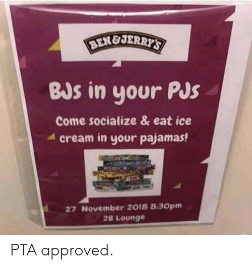 Jerri: BEN&JERRI  BJs in your Pus  Come socialize & eat ice  4 cream in your pajamas!  27 November 2018 8:30pm  2B Lounge PTA approved.