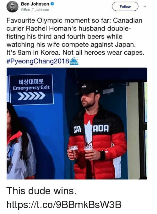 Dude, Funny, and Heroes: Ben Johnson  @Ben T_Johnson  Follow  Favourite Olympic moment so far: Canadian  curler Rachel Homan's husband double-  fisting his third and fourth beers while  watching his wife compete against Japan.  It's 9am in Korea. Not all heroes wear capes.  #PyeongChang201 8A.  비상대피로  Emergency Exit  CAADA  부. This dude wins. https://t.co/9BBmkBsW3B