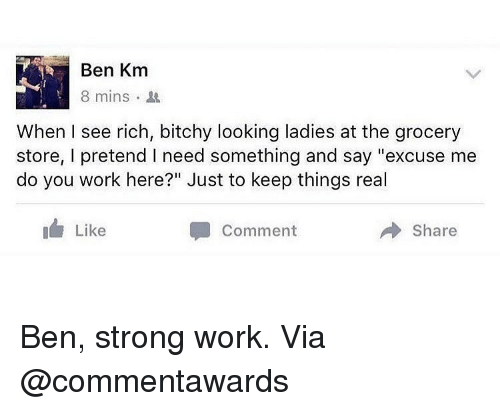 """Bitchy: Ben Km  8 mins .  When I see rich, bitchy looking ladies at the grocery  store, I pretend I need something and say """"excuse me  do you work here?"""" Just to keep things real  I Like  Comment  Share Ben, strong work. Via @commentawards"""