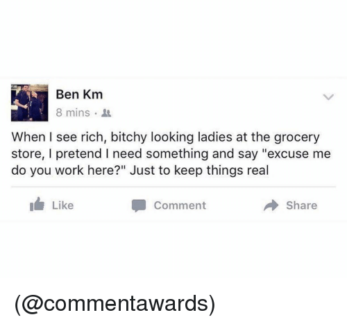 """Bitchy: Ben Km  8 mins  When I see rich, bitchy looking ladies at the grocery  store, I pretend I need something and say """"excuse me  do you work here?"""" Just to keep things real  Like  Comment  Share (@commentawards)"""