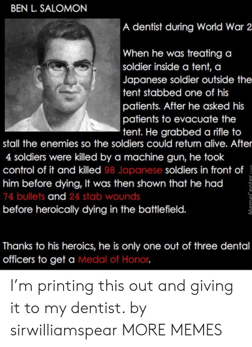 Battlefield 1: BEN L. SALOMON  A dentist during World War 2  When he was treating a  soldier inside a tent, a  Japanese soldier outside the  tent stabbed one of his  patients. After he asked his  patients to evacuate the  tent. He grabbed a rifle to  stall the enemies so the soldiers could return alive. After  4 soldiers were killed by a machine gun, he took  control of it and killed 98 Japanese soldiers in front of  him before dying, It was then shown that he had  74 bullets and 24 stab wounds  before heroically dying in the battlefield.  1  Thanks to his heroics, he is only one out of three dental  officers to get a Medal of Honor I'm printing this out and giving it to my dentist. by sirwilliamspear MORE MEMES