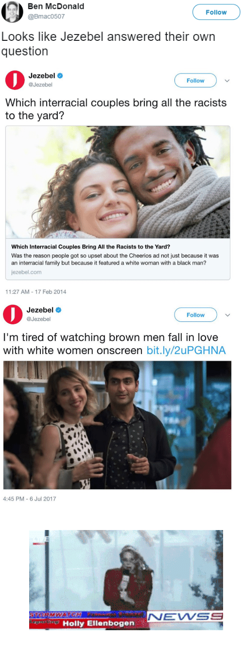 """Fall, Family, and Gif: Ben McDonald  @Bmac0507  Follow  Looks like Jezebel answered their own  question   Jezebele  @Jezebel  Follow  Which interracial couples bring all the racists  to the yard?  Which Interracial Couples Bring All the Racists to the Yard?  Was the reason people got so upset about the Cheerios ad not just because it was  an interracial family but because it featured a white woman with a black man'?  jezebel.com  11:27 AM-17 Feb 2014   Jezebel  @Jezebel  Follow  I'm tired of watching brown men fall in love  with white women onscreen bit.ly/2uPGHNA  4:45 PM- 6 Jul 2017 <figure class=""""tmblr-full"""" data-orig-width=""""400"""" data-orig-height=""""207"""" data-tumblr-attribution=""""meusmisteriosospensamentos:uSHZecrgeiA_T_6z6OJUfA:Z7VJwn1yNvt82"""" data-orig-src=""""https://78.media.tumblr.com/f3a2af941adf4c97f95120e853ee25bf/tumblr_ny2ve4LAn01txgvyko1_400.gif""""><img src=""""https://78.media.tumblr.com/f3a2af941adf4c97f95120e853ee25bf/tumblr_inline_osu45h04JE1rw09tq_540.gif"""" data-orig-width=""""400"""" data-orig-height=""""207"""" data-orig-src=""""https://78.media.tumblr.com/f3a2af941adf4c97f95120e853ee25bf/tumblr_ny2ve4LAn01txgvyko1_400.gif""""/></figure>"""