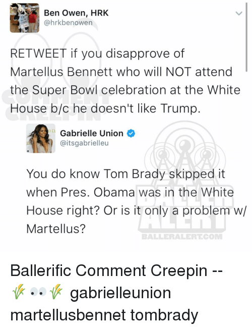 martellus: Ben Owen, HRK  @hrkbe nowen  RE TWEET if you disapprove of  Martellus Bennett who will NOT attend  the Super Bowl celebration at the White  House b/c he doesn't like Trump  D Gabrielle Union  @itsgabrielleu  You do know Tom Brady skipped it  when Pres. Obama was in the White  House right? Or is it only a problem w/  Martellus?  BALLERAILERT COMM Ballerific Comment Creepin -- 🌾👀🌾 gabrielleunion martellusbennet tombrady