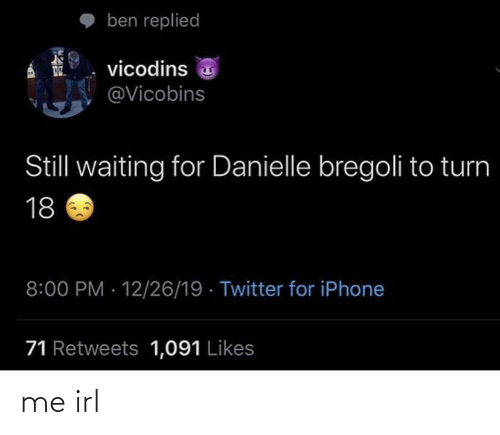 danielle: ben replied  vicodins 3  @Vicobins  Still waiting for Danielle bregoli to turn  18  8:00 PM · 12/26/19 · Twitter for iPhone  71 Retweets 1,091 Likes me irl