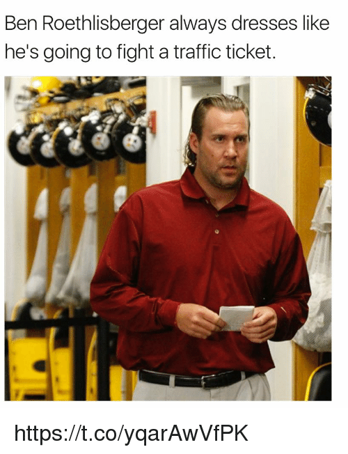 Ben Roethlisberger, Memes, and Traffic: Ben Roethlisberger always dresses like  he's going to fight a traffic ticket. https://t.co/yqarAwVfPK