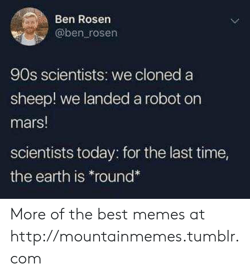 """sheep: Ben Rosen  @ben rosen  90s scientists: we cloned a  sheep! we landeda robot on  mars!  scientists today: for the last time,  the earth is """"round* More of the best memes at http://mountainmemes.tumblr.com"""