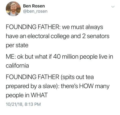 electoral college: Ben Rosen  @ben_rosen  FOUNDING FATHER: we must always  have an electoral college and 2 senators  per state  ME: ok but what if 40 million people live in  california  FOUNDING FATHER (spits out tea  prepared by a slave): there's HOW many  people in WHAT  10/21/18, 8:13 PM