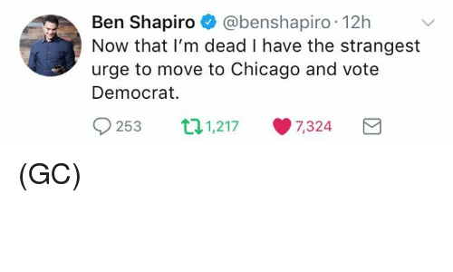 Chicago, Memes, and 🤖: Ben Shapiro @benshapiro 12h  Now that I'm dead I have the strangest  urge to move to Chicago and vote  Democrat.  0  253 1,217 ·7,324 (GC)
