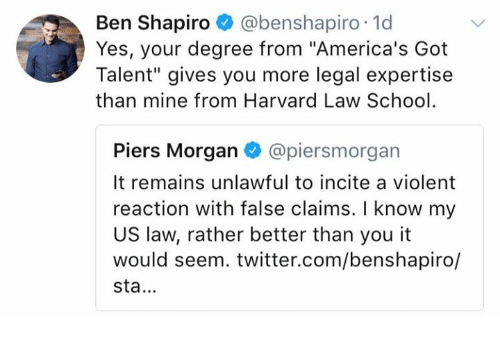 """piers morgan: Ben Shapiro @benshapiro 1d  Yes, your degree from """"America's Got  Talent"""" gives you more legal expertise  than mine from Harvard Law School  Piers Morgan @piersmorgan  It remains unlawful to incite a violent  reaction with false claims. I know my  US law, rather better than you it  would seem. twitter.com/benshapiro/  sta."""