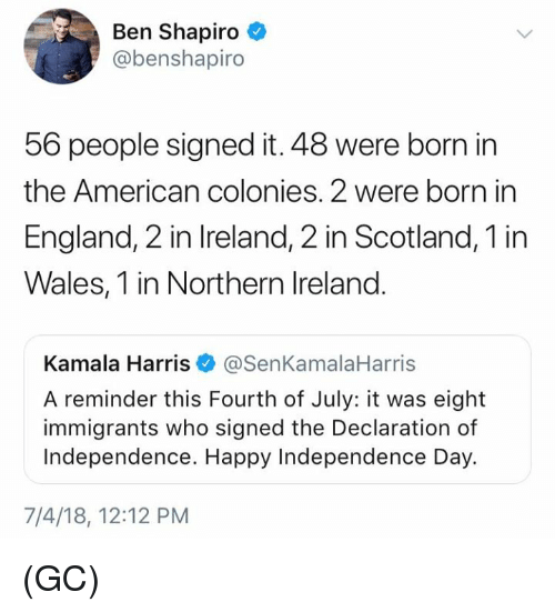 kamala harris: Ben Shapiro  @benshapiro  56 people signed it. 48 were born in  the American colonies. 2 were born in  England, 2 in Ireland, 2 in Scotland, 1 in  Wales, 1 in Northern Ireland.  Kamala Harris@SenKamalaHarris  A reminder this Fourth of July: it was eight  immigrants who signed the Declaration of  Independence. Happy Independence Day.  7/4/18, 12:12 PM (GC)