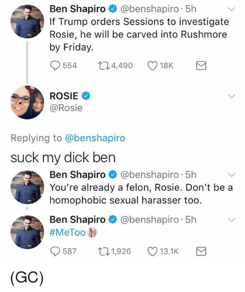 Friday, Memes, and Suck My Dick: Ben Shapiro @benshapiro 5h  If Trump orders Sessions to investigate  Rosie, he will be carved into Rushmore  by Friday.  554  4,490  18K  ROSIE  @Rosie  Replying to @benshapiro  suck my dick ben  Ben Shapiro @benshapiro 5h  You're already a felon, Rosie. Don't be a  homophobic sexual harasser too.  Ben Shapiro @benshapiro 5h  #MeToo t)  9587  1,926  13.1K (GC)