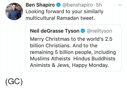 Christmas, Memes, and Neil deGrasse Tyson: Ben Shapiro @benshapiro 5h  Looking forward to your similarly  multicultural Ramadan tweet.  Neil deGrasse Tyson@neiltyson  Merry Christmas to the world's 2.5  billion Christians. And to the  remaining 5 billion people, including  Muslims Atheists Hindus Buddhists  Animists & Jews, Happy Monday. (GC)