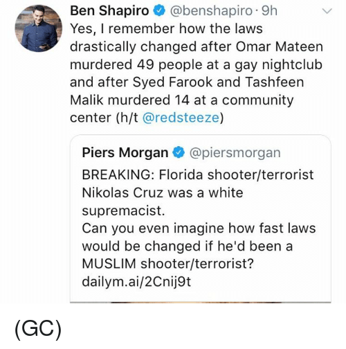 Community, Memes, and Muslim: Ben Shapiro @benshapiro 9h  Yes, I remember how the laws  drastically changed after Omar Mateern  murdered 49 people at a gay nightclub  and after Syed Farook and Tashfeen  Malik murdered 14 at a community  center (h/t @redsteeze)  Piers Morgan @piersmorgan  BREAKING: Florida shooter/terrorist  Nikolas Cruz was a white  supremacist.  Can you even imagine how fast laws  would be changed if he'd been a  MUSLIM shooter/terrorist?  dailym.ai/2Cnij9t (GC)
