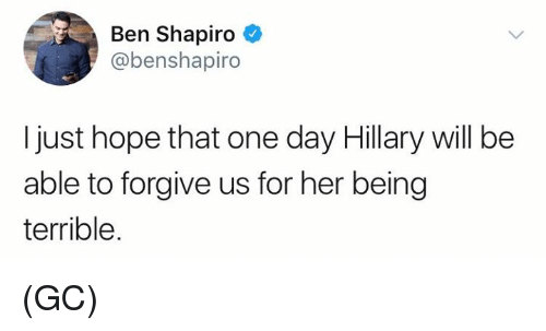 Memes, Hope, and 🤖: Ben Shapiro  @benshapiro  I just hope that one day Hillary will be  able to forgive us for her being  terrible. (GC)