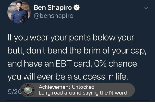 achievement unlocked: Ben Shapiro  @benshapiro  If you wear your pants below your  butt, don't bend the brim of your cap,  and have an EBT card, 0% chance  you will ever be a success in life.  920Long ro  Achievement Unlocked  Long road around saying the N-word