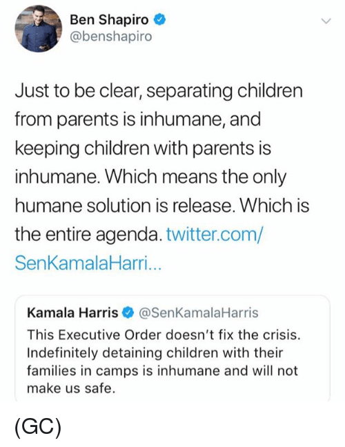executive order: Ben Shapiro  @benshapiro  Just to be clear, separating children  from parents is inhumane, and  keeping children with parents is  inhumane. Which means the only  humane solution is release. Which is  the entire agenda. twitter.com/  SenKamalaHarri...  Kamala Harris@SenKamalaHarris  This Executive Order doesn't fix the crisis.  Indefinitely detaining children with their  families in camps is inhumane and will not  make us safe. (GC)