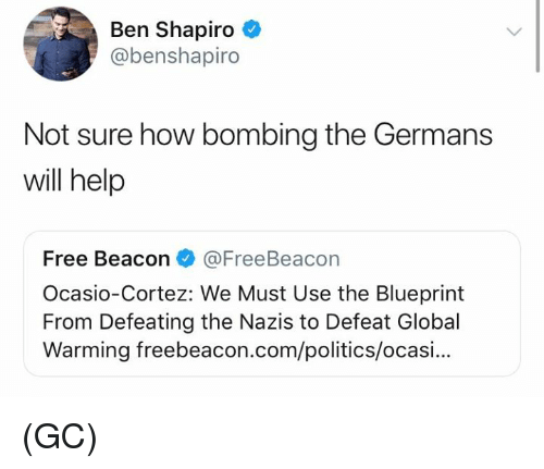 blueprint: Ben Shapiro  @benshapiro  Not sure how bombing the Germans  will help  Free Beacon@FreeBeacon  Ocasio-Cortez: We Must Use the Blueprint  From Defeating the Nazis to Defeat Global  Warming freebeacon.com/politics/ocasi... (GC)
