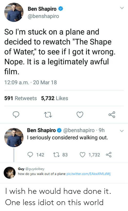 """walking out: Ben Shapiro  @benshapiro  So l'm stuck on a plane and  decided to rewatch """"The Shape  of Water"""" to see if I got it wrong  Nope. It is a legitimately awful  film  12:09 a.m. 20 Mar 18  591 Retweets 5,732 Likes  Ben Shapiro @benshapiro 9h  I seriously considered walking out.  142 t 83 1,732   Guy @guydolbey  how do you walk out of a plane pic.twitter.com/EAkwXMLdWj I wish he would have done it. One less idiot on this world"""