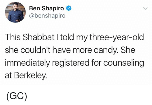 Berkeley: Ben Shapiro  @benshapiro  This Shabbat I told my three-year-old  she couldn't have more candy. She  immediately registered for counseling  at Berkeley. (GC)