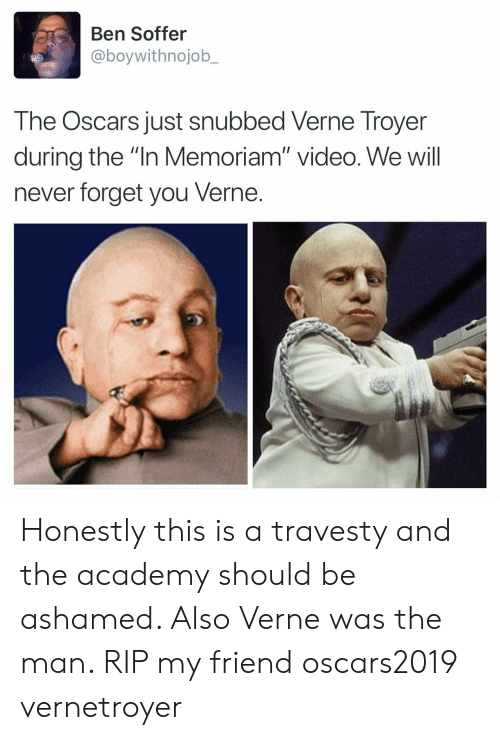 "Oscars: Ben Soffer  @boywithnojob_  The Oscars just snubbed Verne Troyer  during the ""In Memoriam"" video. We will  never forget you Verne. Honestly this is a travesty and the academy should be ashamed. Also Verne was the man. RIP my friend oscars2019 vernetroyer"