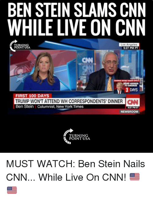 Anaconda, cnn.com, and Memes: BEN STEIN SLAMS CNN  WHILE LIVE ON CNN  OININSA  Los Angeles  5:27 PM PT  CNN  Et  TRUMP ADDRESS  TO CONGRESS  3 DAYS  FIRST 100 DAYS  TRUMP WON'T ATTEND WH CORRESPONDENTS DINNER | CAN  Ben Stein Columnist, New York Times  27 PMET  NEWSROOM  TURNING  POINT USA MUST WATCH: Ben Stein Nails CNN... While Live On CNN! 🇺🇸🇺🇸