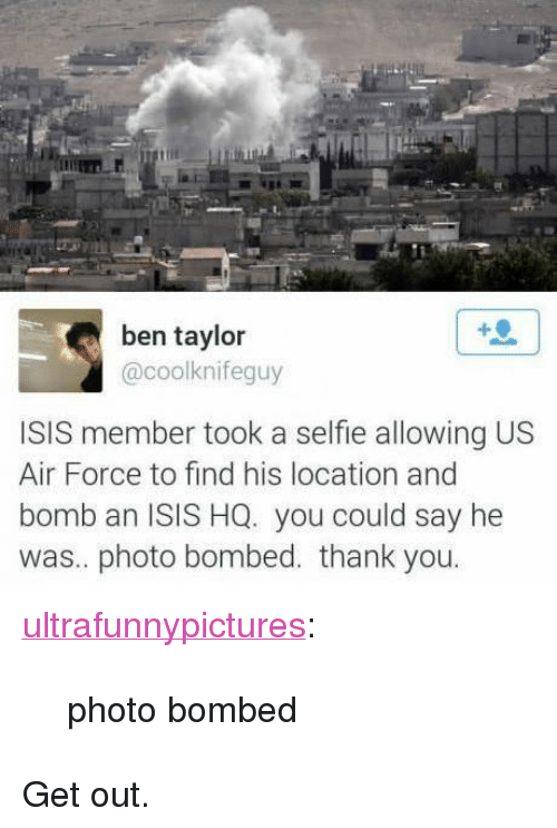 "Air Force: ben taylor  @coolknifeguy  ISIS member took a selfie allowing US  Air Force to find his location and  bomb an ISIS HQ. you could say he  was.. photo bombed. thank you <p><a href=""http://ultrafunnypictures.tumblr.com/post/120885116877/photo-bombed"" class=""tumblr_blog"">ultrafunnypictures</a>:</p>  <blockquote><p>photo bombed</p></blockquote>  <p>Get out.</p>"