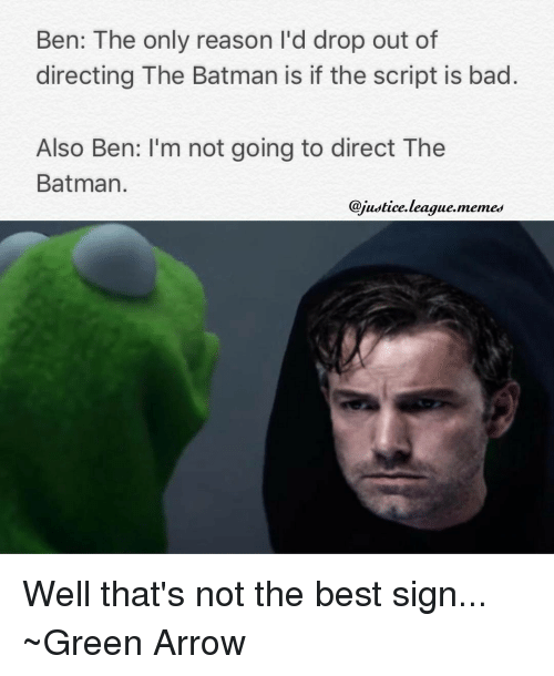 League Meme: Ben: The only reason I'd drop out of  directing The Batman is if the script is bad  Also Ben: I'm not going to direct The  Batman  @justice league. memes Well that's not the best sign... ~Green Arrow