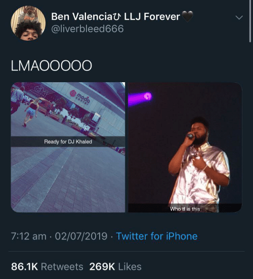 ben: Ben ValenciaU LLJ Forever  aict  @liverbleed666  LMAOOO00  moda  center  Ready for DJ Khaled  Who tf is this  7:12 am 02/07/2019 Twitter for iPhone  86.1K Retweets 269K Likes