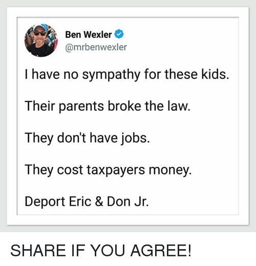 Broked: Ben Wexler  @mrbenwexler  I have no sympathy for these kids.  Their parents broke the law  They don't have jobs.  They cost taxpayers money.  Deport Eric & Don Jr. SHARE IF YOU AGREE!
