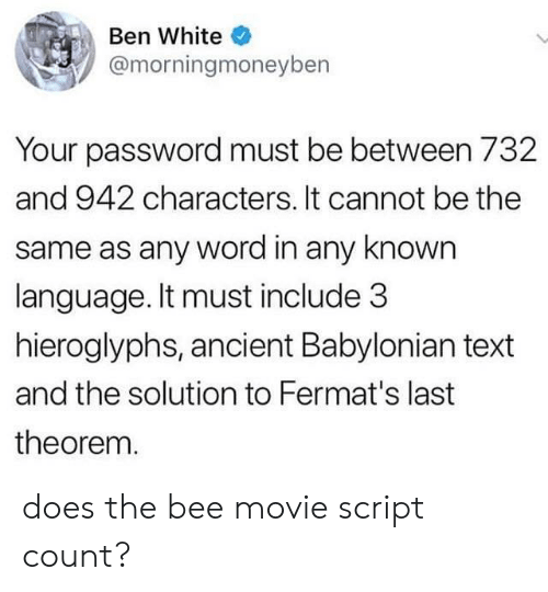 Movie Script: Ben White  @morningmoneyben  Your password must be between 732  and 942 characters. It cannot be the  same as any word in any known  language. It must include 3  hieroglyphs, ancient Babylonian text  and the solution to Fermat's last  theorem. does the bee movie script count?