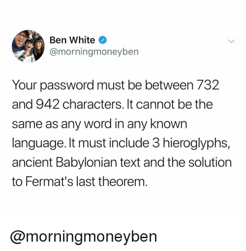 Babylonian: Ben White  @morningmoneybern  Your password must be between 732  and 942 characters. It cannot be the  same as any word in any knowrn  language. It must include 3 hieroglyphs,  ancient Babylonian text and the solution  to Fermat's last theorem @morningmoneyben