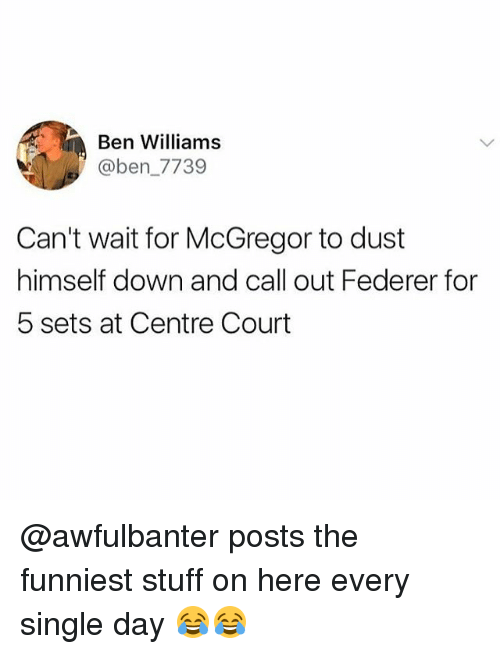 courting: Ben Williams  @ben_7739  Can't wait for McGregor to dust  himself down and call out Federer for  5 sets at Centre Court @awfulbanter posts the funniest stuff on here every single day 😂😂