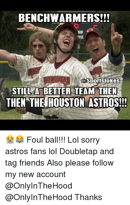Astros: BENCH WARMERS!!!  NG  Sportsjokes  CO STILL A BETTER TEAM THEN  THEN THE HOUSTON ASTROS!!! 😭😂 Foul ball!!! Lol sorry astros fans lol Doubletap and tag friends Also please follow my new account @OnlyInTheHood @OnlyInTheHood Thanks