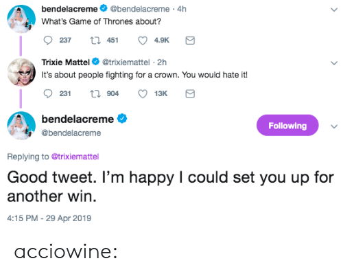 crown: bendelacreme@bendelacreme 4h  What's Game of Thrones about?  237  451  4.9K  Trixie Mattel @trixiemattel-2h  It's about people fighting for a crown. You would hate it!  bendelacreme  Following  @bendelacreme  Replying to @trixiemattel  Good tweet. I'm happy I could set you up for  another win  :15 PM-29 Apr 2019 acciowine: