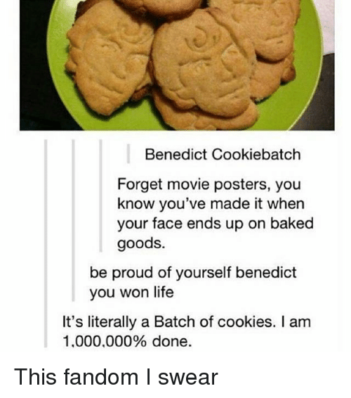 Benedicted: Benedict Cookiebatch  Forget movie posters, you  know you've made it when  your face ends up on baked  goods.  be proud of yourself benedict  you won life  It's literally a Batch of cookies. I am  1.000.000% done This fandom I swear