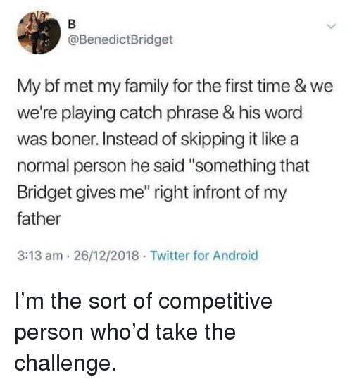 """the challenge: @BenedictBridget  My bf met my family for the first time & we  we're playing catch phrase & his word  was boner. Instead of skipping it like a  normal person he said """"something that  Bridget gives me"""" right infront of my  father  3:13 am 26/12/2018 Twitter for Android I'm the sort of competitive person who'd take the challenge."""