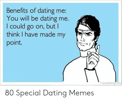 Funny Dating Memes: Benefits of dating me:  You will be dating me.  I could go on, but I  think I have made my  point.  FunnyBeing.com 80 Special Dating Memes