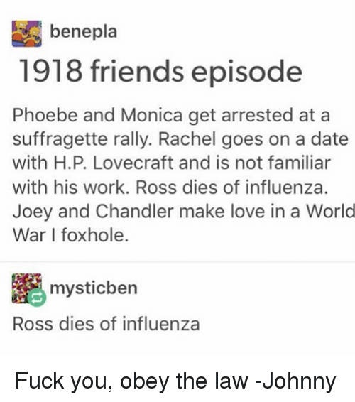 joey and chandler: benepla  1918 friends episode  Phoebe and Monica get arrested at a  suffragette rally. Rachel goes on a date  with H.P. Lovecraft and is not familiar  with his work. Ross dies of influenza.  Joey and Chandler make love in a World  War foxhole.  mysticben  Ross dies of influenza Fuck you, obey the law -Johnny
