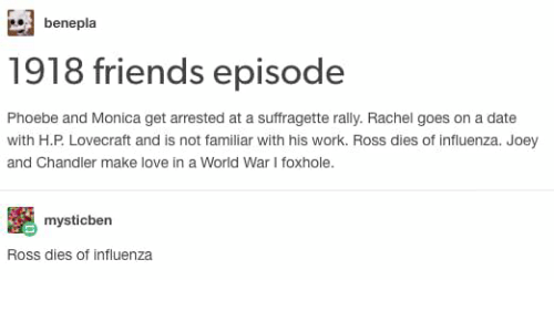 joey and chandler: benepla  1918 friends episode  Phoebe and Monica get arrested at a suffragette rally. Rachel goes on a date  with H.P. Lovecraft and is not familiar with his work. Ross dies of influenza. Joey  and Chandler make love in a World War I foxhole.  mysticben  Ross dies of influenza